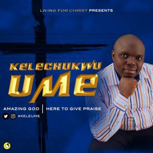 KELECHUKWU UME - AMAZING GOD + I HAVE COME | mp3 Download