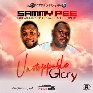 SAMMY PEEUnstoppable Glory X Prophet Israel Oladele Ogundipe